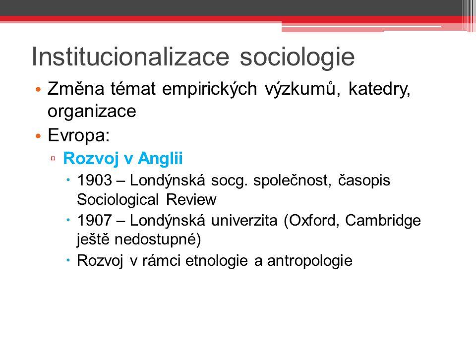 Institucionalizace sociologie Změna témat empirických výzkumů, katedry, organizace Evropa: ▫ Rozvoj v Anglii  1903 – Londýnská socg. společnost, časo