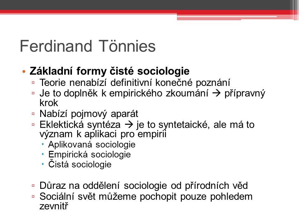 Ferdinand Tönnies Základní formy čisté sociologie ▫ Teorie nenabízí definitivní konečné poznání ▫ Je to doplněk k empirického zkoumání  přípravný kro