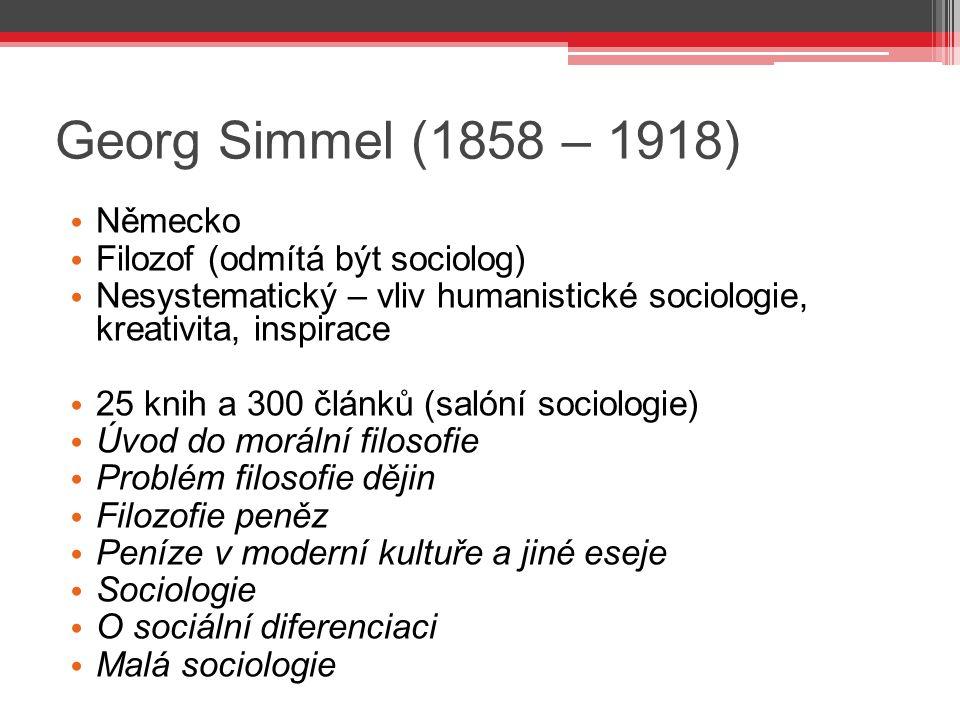 Georg Simmel (1858 – 1918) Německo Filozof (odmítá být sociolog) Nesystematický – vliv humanistické sociologie, kreativita, inspirace 25 knih a 300 čl