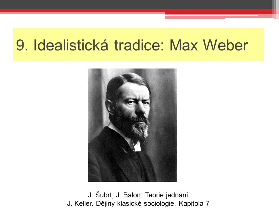 9. Idealistická tradice: Max Weber J. Šubrt, J. Balon: Teorie jednání J. Keller. Dějiny klasické sociologie. Kapitola 7