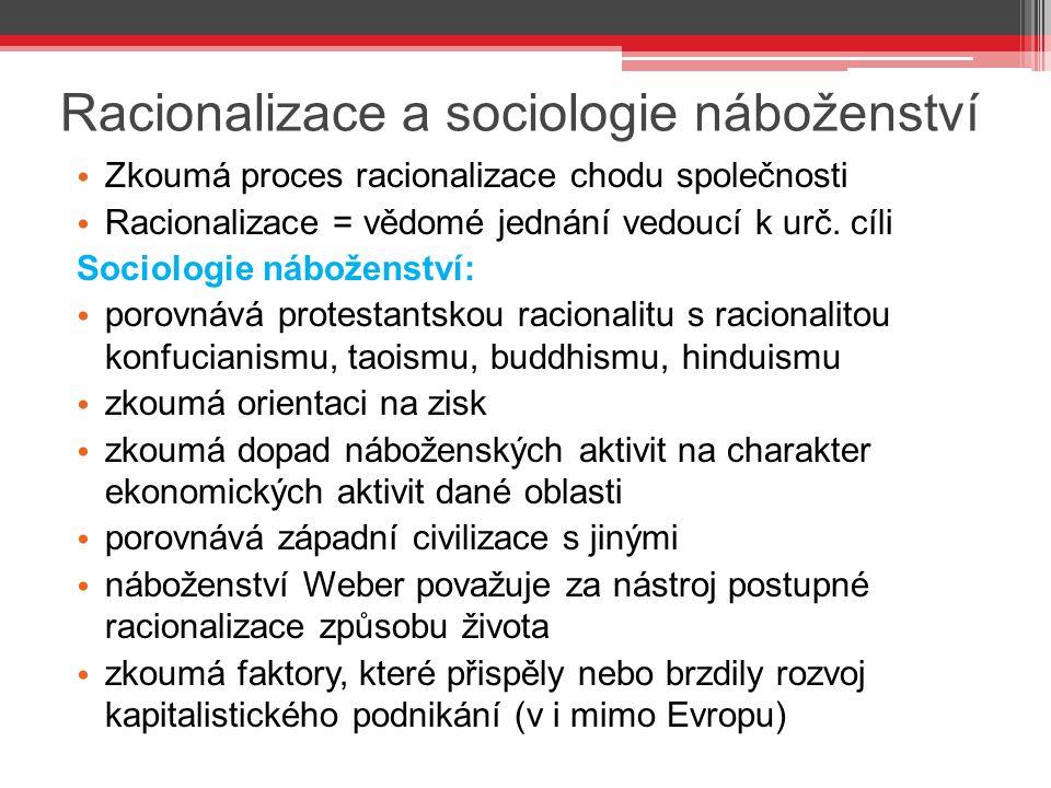 Racionalizace a sociologie náboženství Zkoumá proces racionalizace chodu společnosti Racionalizace = vědomé jednání vedoucí k urč. cíli Sociologie náb