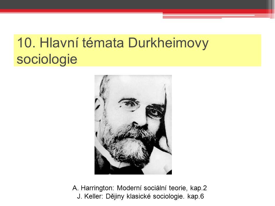 10. Hlavní témata Durkheimovy sociologie A. Harrington: Moderní sociální teorie, kap.2 J. Keller: Dějiny klasické sociologie. kap.6