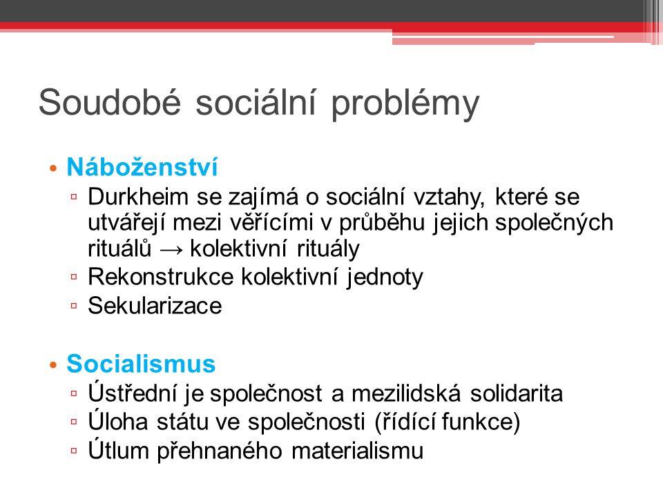 Soudobé sociální problémy Náboženství ▫ Durkheim se zajímá o sociální vztahy, které se utvářejí mezi věřícími v průběhu jejich společných rituálů → ko