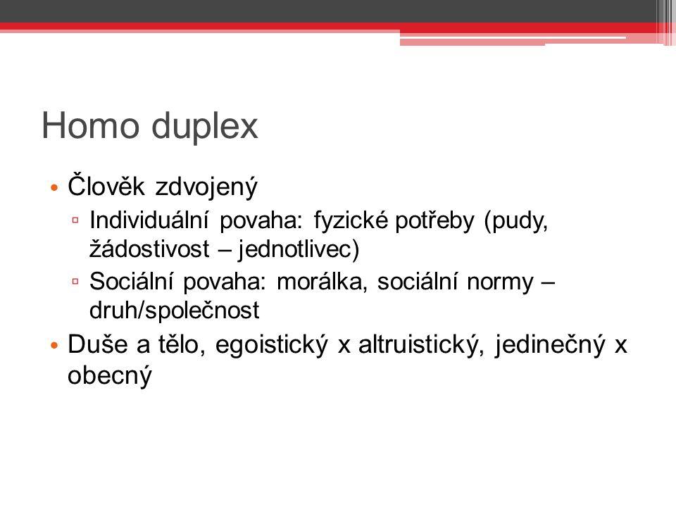 Homo duplex Člověk zdvojený ▫ Individuální povaha: fyzické potřeby (pudy, žádostivost – jednotlivec) ▫ Sociální povaha: morálka, sociální normy – druh