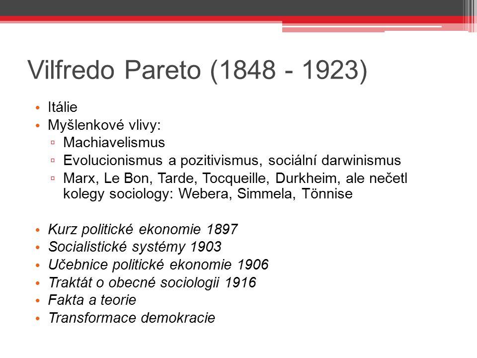 Vilfredo Pareto (1848 - 1923) Itálie Myšlenkové vlivy: ▫ Machiavelismus ▫ Evolucionismus a pozitivismus, sociální darwinismus ▫ Marx, Le Bon, Tarde, T