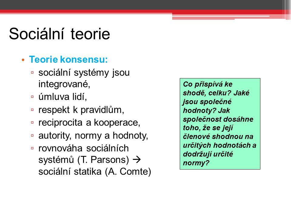Sociální teorie Teorie konsensu: ▫ sociální systémy jsou integrované, ▫ úmluva lidí, ▫ respekt k pravidlům, ▫ reciprocita a kooperace, ▫ autority, nor