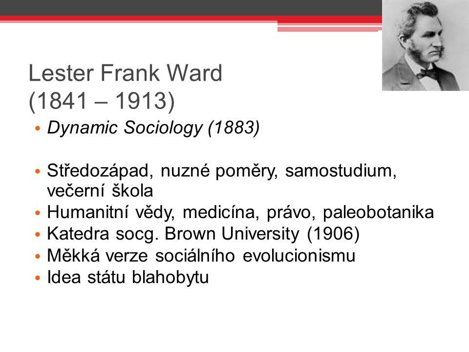 Lester Frank Ward (1841 – 1913) Dynamic Sociology (1883) Středozápad, nuzné poměry, samostudium, večerní škola Humanitní vědy, medicína, právo, paleob