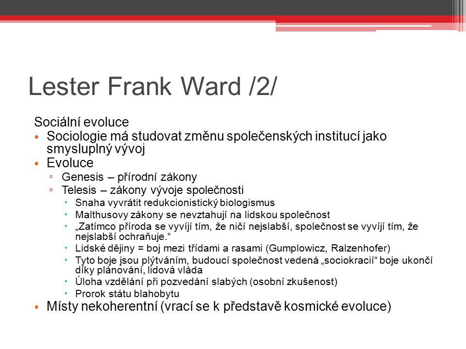 Lester Frank Ward /2/ Sociální evoluce Sociologie má studovat změnu společenských institucí jako smysluplný vývoj Evoluce ▫ Genesis – přírodní zákony