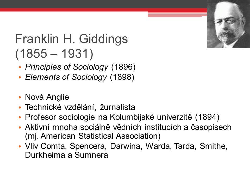 Franklin H. Giddings (1855 – 1931) Principles of Sociology (1896) Elements of Sociology (1898) Nová Anglie Technické vzdělání, žurnalista Profesor soc