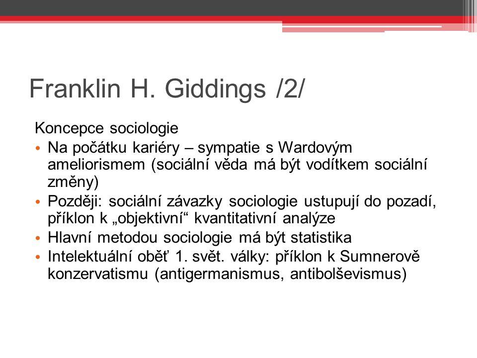 Franklin H. Giddings /2/ Koncepce sociologie Na počátku kariéry – sympatie s Wardovým ameliorismem (sociální věda má být vodítkem sociální změny) Pozd