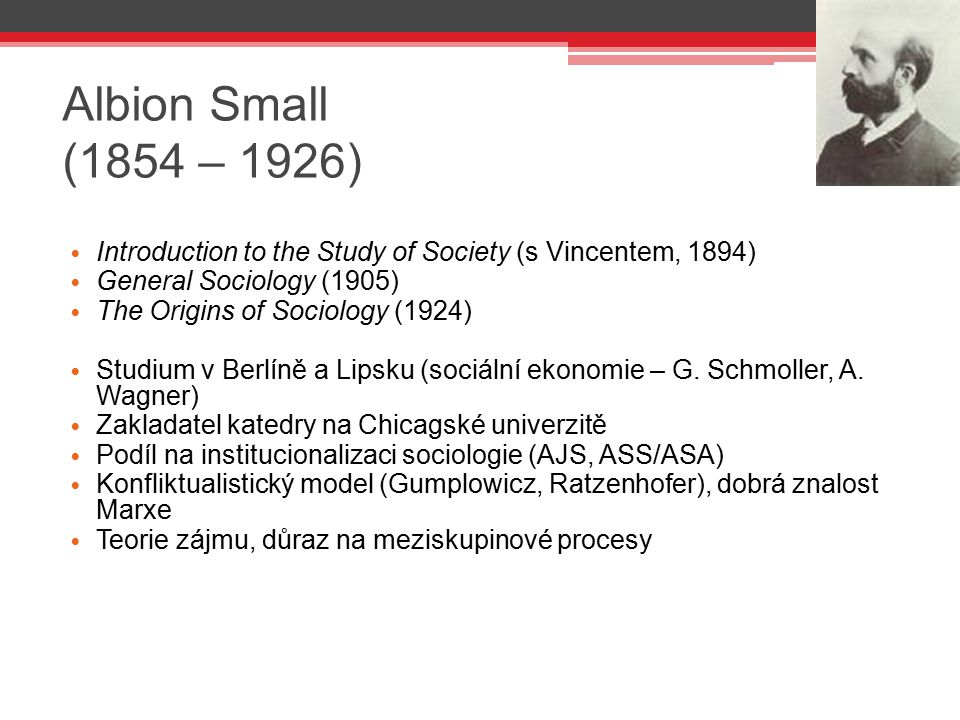 Albion Small (1854 – 1926) Introduction to the Study of Society (s Vincentem, 1894) General Sociology (1905) The Origins of Sociology (1924) Studium v