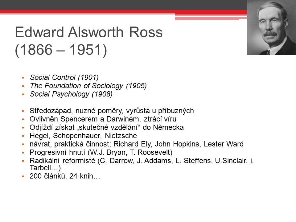 Edward Alsworth Ross (1866 – 1951) Social Control (1901) The Foundation of Sociology (1905) Social Psychology (1908) Středozápad, nuzné poměry, vyrůst