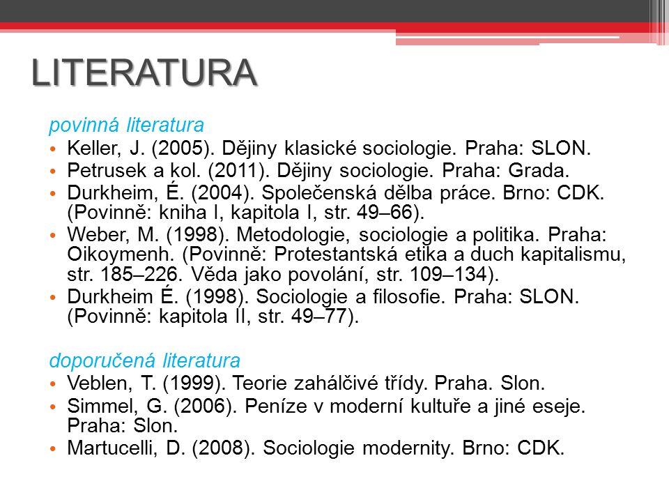 LITERATURA povinná literatura Keller, J. (2005). Dějiny klasické sociologie. Praha: SLON. Petrusek a kol. (2011). Dějiny sociologie. Praha: Grada. Dur