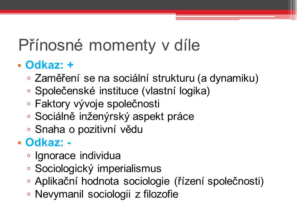 Přínosné momenty v díle Odkaz: + ▫ Zaměření se na sociální strukturu (a dynamiku) ▫ Společenské instituce (vlastní logika) ▫ Faktory vývoje společnost