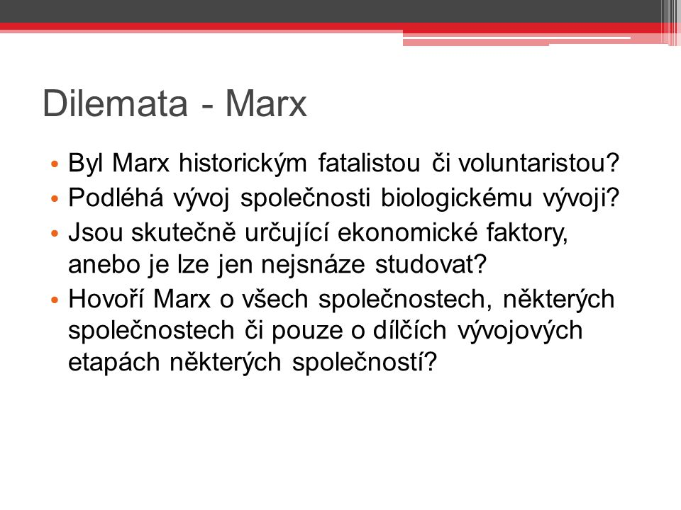 Dilemata - Marx Byl Marx historickým fatalistou či voluntaristou? Podléhá vývoj společnosti biologickému vývoji? Jsou skutečně určující ekonomické fak