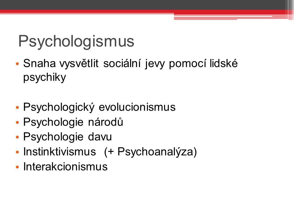 Psychologismus Snaha vysvětlit sociální jevy pomocí lidské psychiky Psychologický evolucionismus Psychologie národů Psychologie davu Instinktivismus (