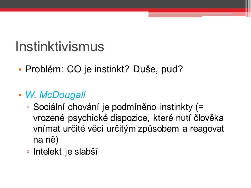 Instinktivismus Problém: CO je instinkt? Duše, pud? W. McDougall ▫ Sociální chování je podmíněno instinkty (= vrozené psychické dispozice, které nutí