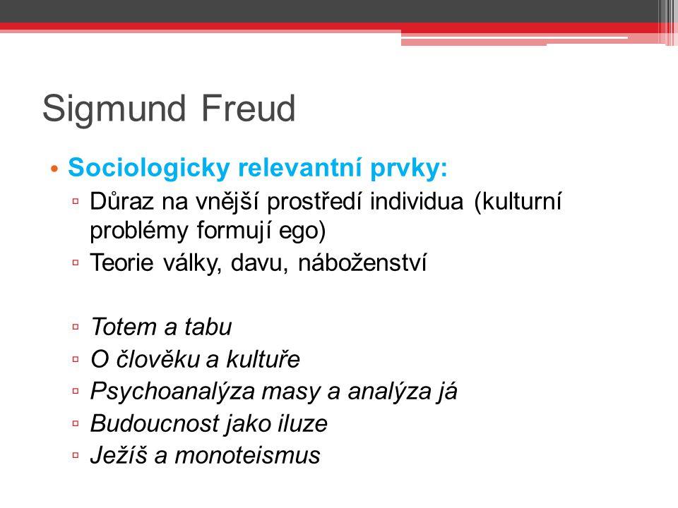 Sigmund Freud Sociologicky relevantní prvky: ▫ Důraz na vnější prostředí individua (kulturní problémy formují ego) ▫ Teorie války, davu, náboženství ▫