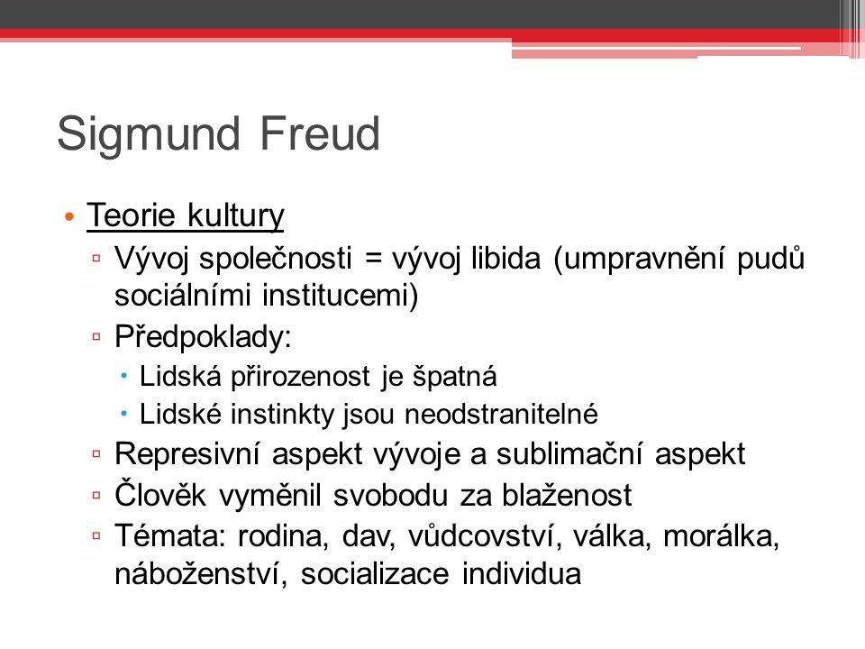 Sigmund Freud Teorie kultury ▫ Vývoj společnosti = vývoj libida (umpravnění pudů sociálními institucemi) ▫ Předpoklady:  Lidská přirozenost je špatná