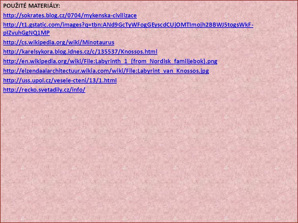POUŽITÉ MATERIÁLY: http://sokrates.blog.cz/0704/mykenska-civilizace http://t1.gstatic.com/images?q=tbn:ANd9GcTyWFogGEyscdCUjOMTImojh2BBWJ5togsWkF- pIZvuhGgNQ1MP http://cs.wikipedia.org/wiki/Mínotaurus http://karelsykora.blog.idnes.cz/c/135537/Knossos.html http://en.wikipedia.org/wiki/File:Labyrinth_1_(from_Nordisk_familjebok).png http://elzendaalarchitectuur.wikia.com/wiki/File:Labyrint_van_Knossos.jpg http://uss.upol.cz/vesele-cteni/13/1.html http://recko.svetadily.cz/info/