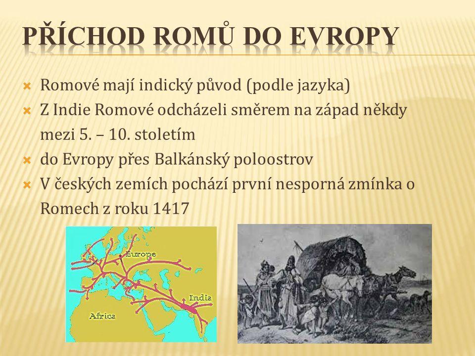  Romové mají indický původ (podle jazyka)  Z Indie Romové odcházeli směrem na západ někdy mezi 5. – 10. stoletím  do Evropy přes Balkánský poloostr