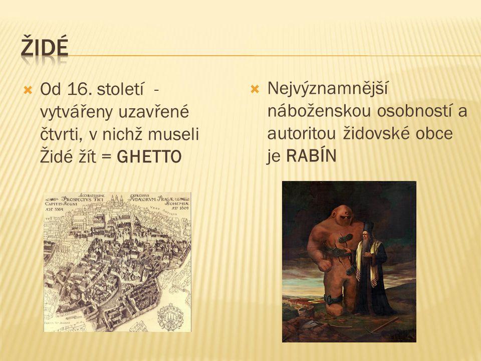  Od 16. století - vytvářeny uzavřené čtvrti, v nichž museli Židé žít = GHETTO  Nejvýznamnější náboženskou osobností a autoritou židovské obce je RAB