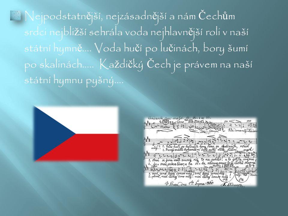 Nejpodstatn ě jší, nejzásadn ě jší a nám Č ech ů m srdci nejbli ž ší sehrála voda nejhlavn ě jší roli v naší státní hymn ě ….