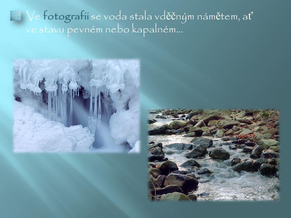  Ve fotografii se voda stala vd ěč ným nám ě tem, a ť ve stavu pevném nebo kapalném…