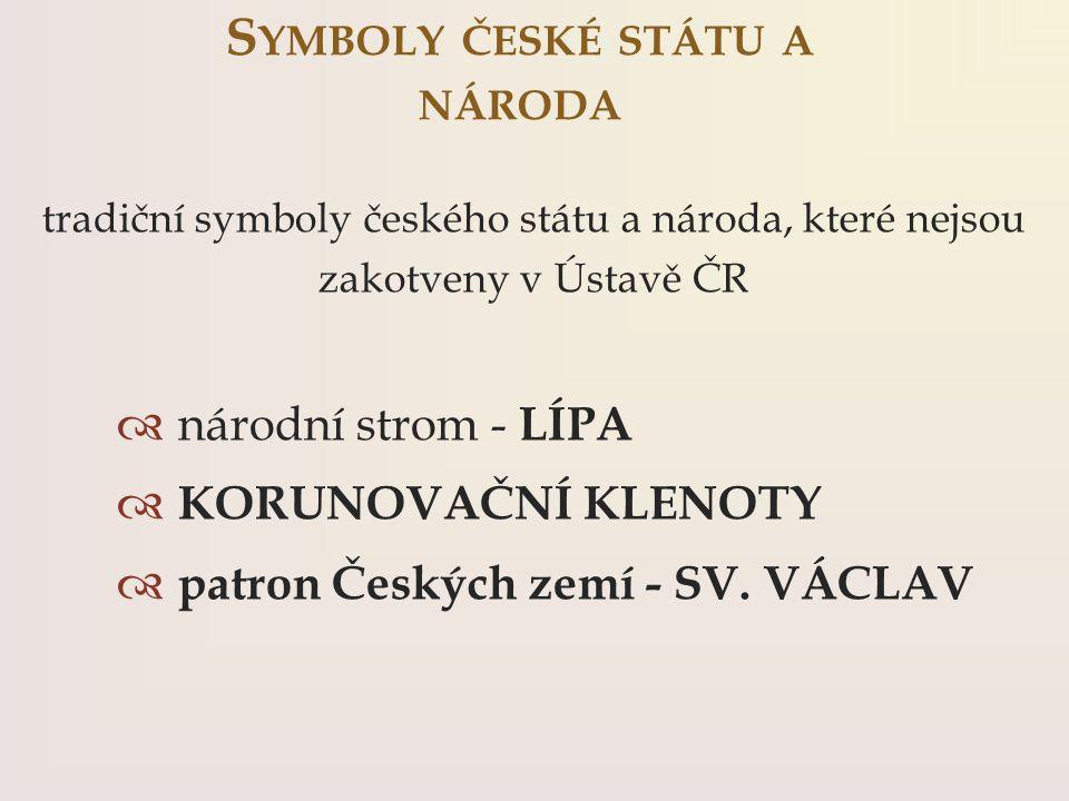 tradiční symboly českého státu a národa, které nejsou zakotveny v Ústavě ČR  národní strom - LÍPA  KORUNOVAČNÍ KLENOTY  patron Českých zemí - SV. V