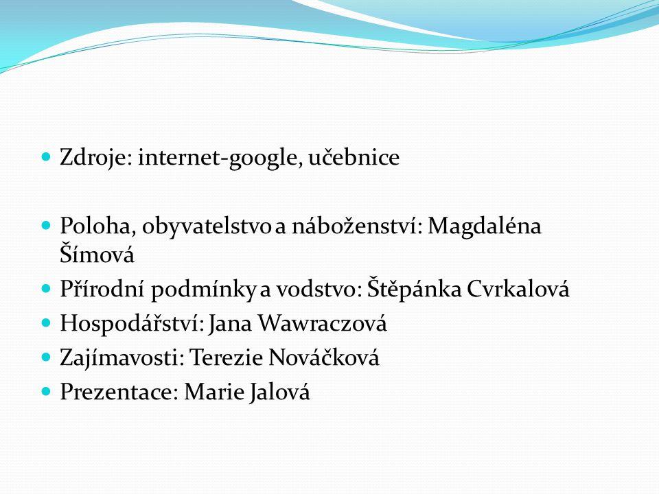 Zdroje: internet-google, učebnice Poloha, obyvatelstvo a náboženství: Magdaléna Šímová Přírodní podmínky a vodstvo: Štěpánka Cvrkalová Hospodářství: J