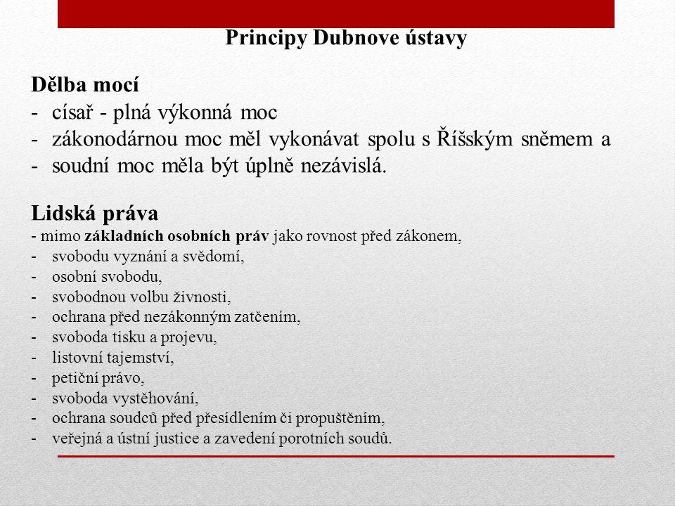 Principy Dubnove ústavy Dělba mocí -císař - plná výkonná moc -zákonodárnou moc měl vykonávat spolu s Říšským sněmem a -soudní moc měla být úplně nezávislá.