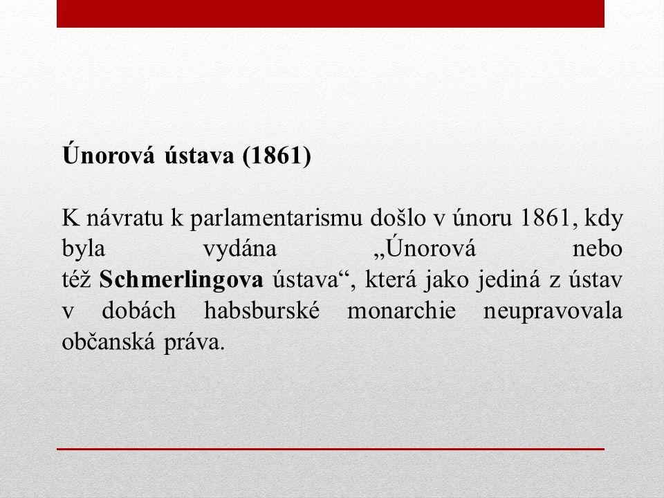 """Únorová ústava (1861) K návratu k parlamentarismu došlo v únoru 1861, kdy byla vydána """"Únorová nebo též Schmerlingova ústava , která jako jediná z ústav v dobách habsburské monarchie neupravovala občanská práva."""
