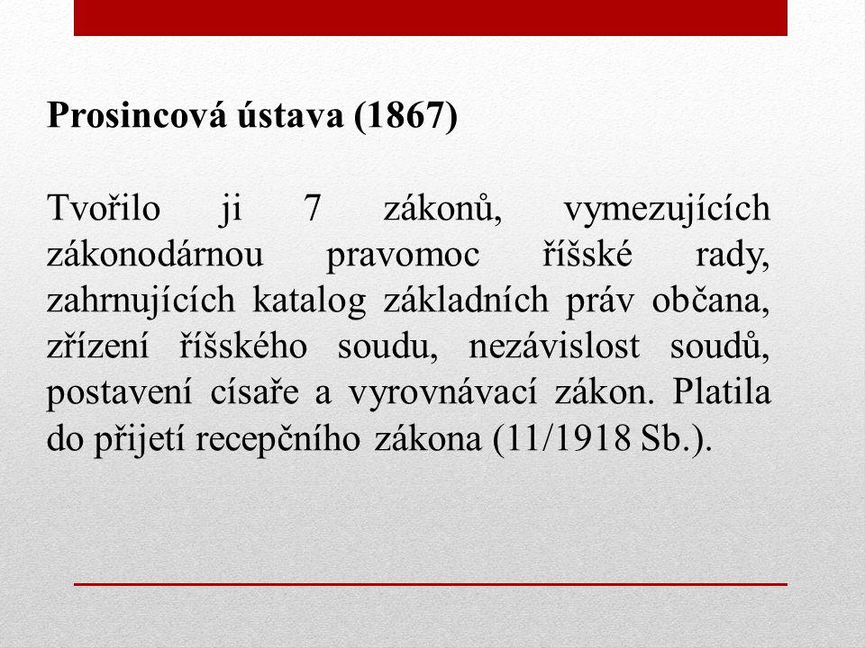 Prosincová ústava (1867) Tvořilo ji 7 zákonů, vymezujících zákonodárnou pravomoc říšské rady, zahrnujících katalog základních práv občana, zřízení říšského soudu, nezávislost soudů, postavení císaře a vyrovnávací zákon.