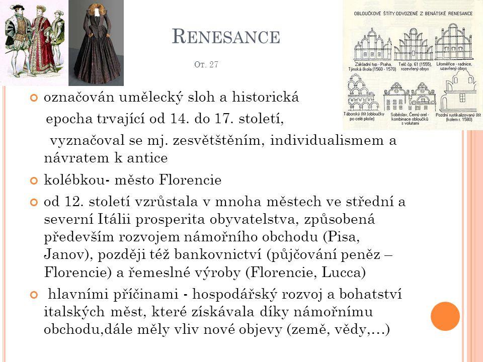 R ENESANCE O T. 27 označován umělecký sloh a historická epocha trvající od 14. do 17. století, vyznačoval se mj. zesvětštěním, individualismem a návra