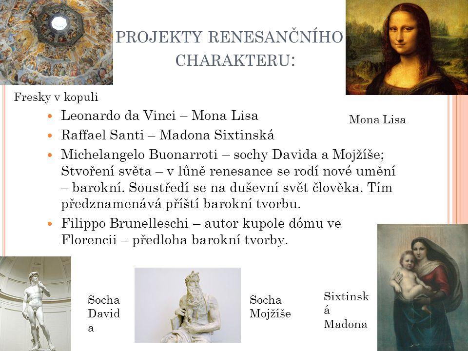 PROJEKTY RENESANČNÍHO CHARAKTERU : Leonardo da Vinci – Mona Lisa Raffael Santi – Madona Sixtinská Michelangelo Buonarroti – sochy Davida a Mojžíše; St