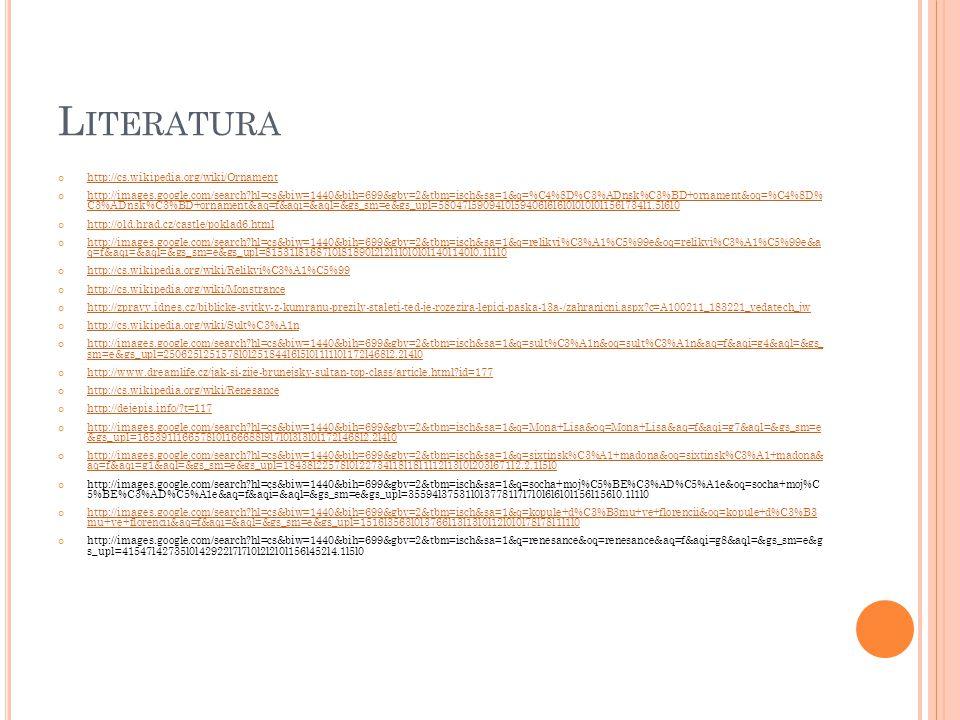 L ITERATURA http://cs.wikipedia.org/wiki/Ornament http://images.google.com/search?hl=cs&biw=1440&bih=699&gbv=2&tbm=isch&sa=1&q=%C4%8D%C3%ADnsk%C3%BD+o