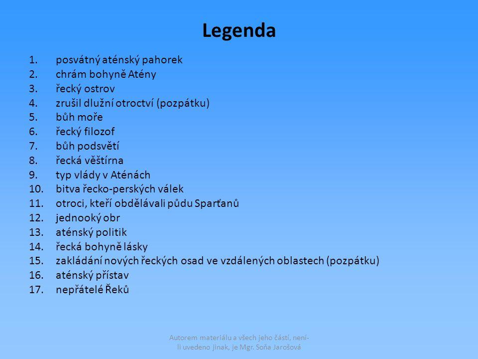 Legenda 1.posvátný aténský pahorek 2.chrám bohyně Atény 3.řecký ostrov 4.zrušil dlužní otroctví (pozpátku) 5.bůh moře 6.řecký filozof 7.bůh podsvětí 8.řecká věštírna 9.typ vlády v Aténách 10.bitva řecko-perských válek 11.otroci, kteří obdělávali půdu Sparťanů 12.jednooký obr 13.aténský politik 14.řecká bohyně lásky 15.zakládání nových řeckých osad ve vzdálených oblastech (pozpátku) 16.aténský přístav 17.nepřátelé Řeků Autorem materiálu a všech jeho částí, není- li uvedeno jinak, je Mgr.