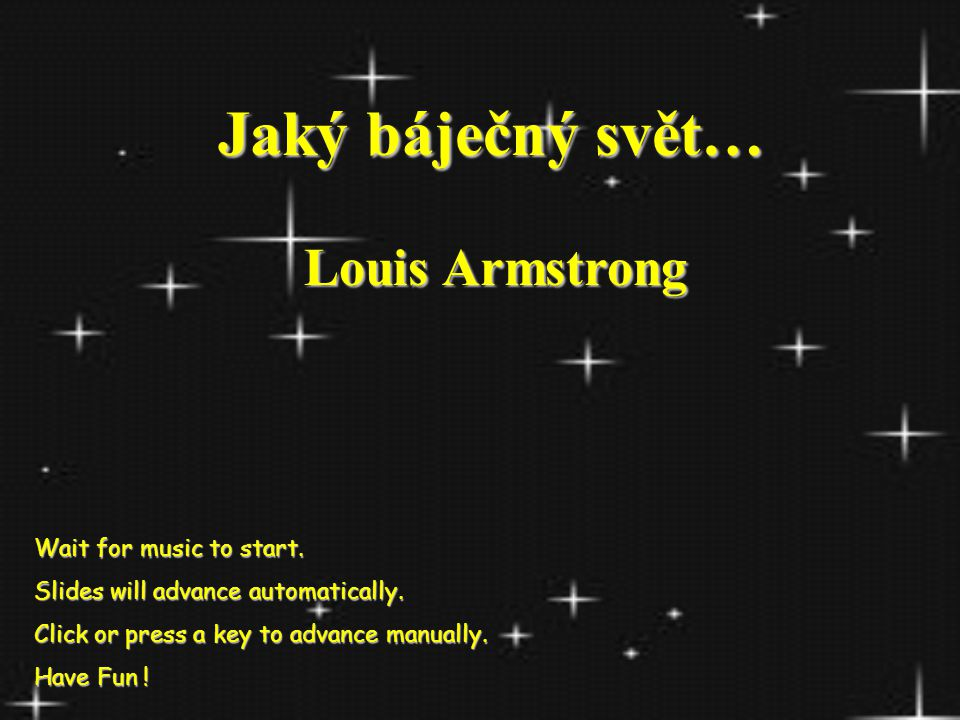 Jaký báječný svět… Jaký báječný svět… Louis Armstrong Wait for music to start.