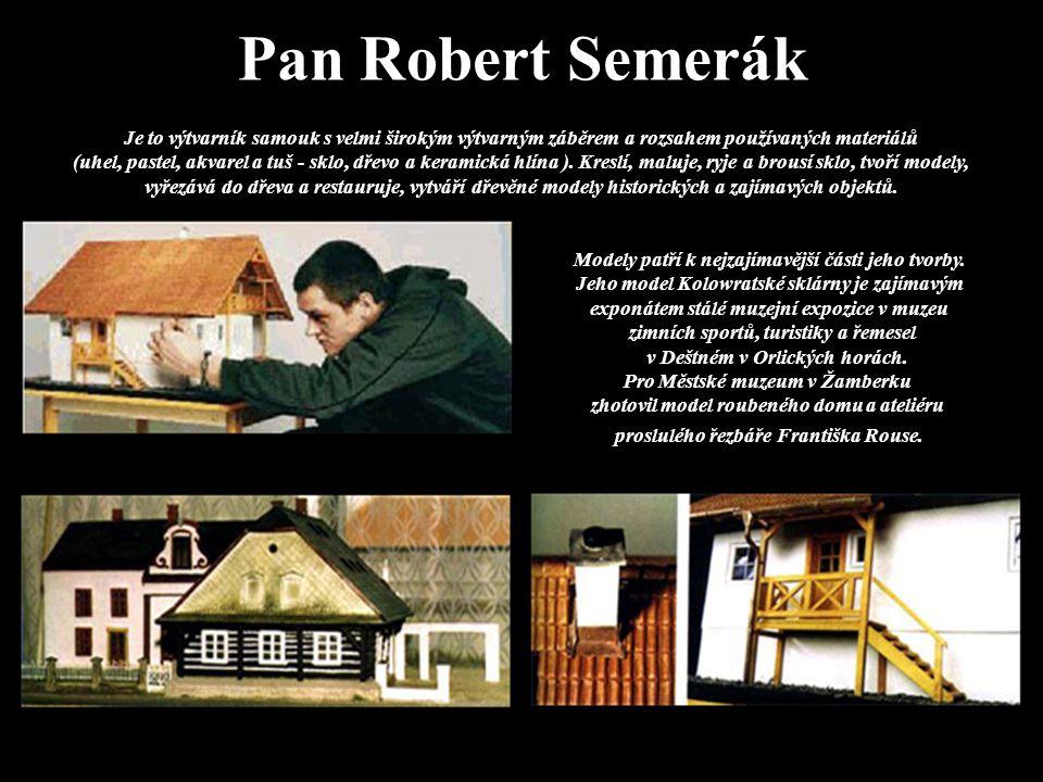 Pan Robert Semerák Je to výtvarník samouk s velmi širokým výtvarným záběrem a rozsahem používaných materiálů (uhel, pastel, akvarel a tuš - sklo, dřevo a keramická hlína ).