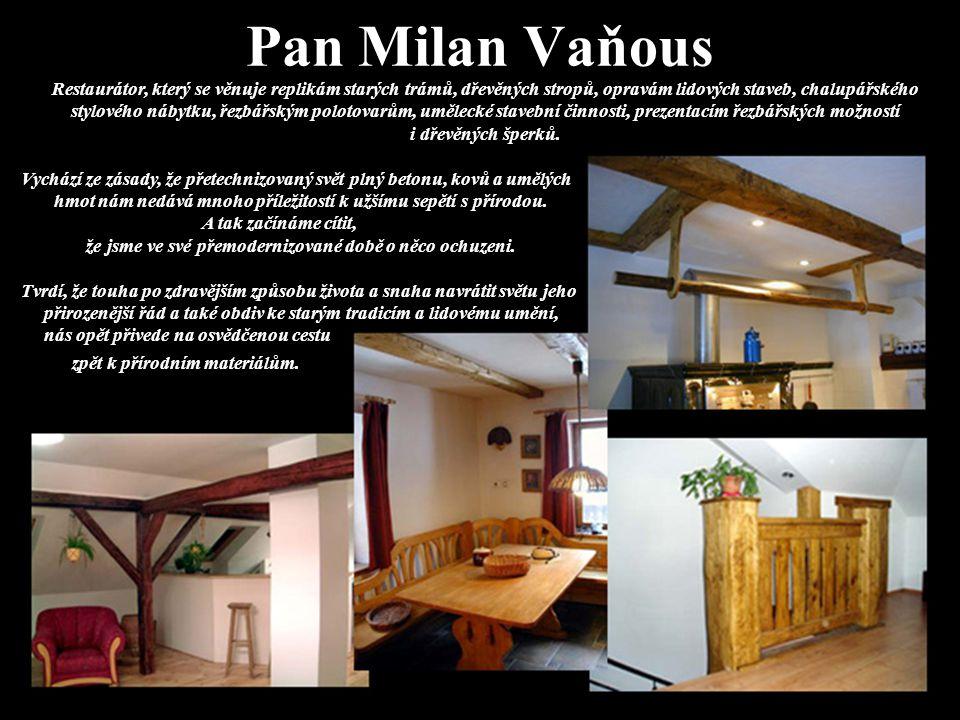 Pan Milan Vaňous Restaurátor, který se věnuje replikám starých trámů, dřevěných stropů, opravám lidových staveb, chalupářského stylového nábytku, řezbářským polotovarům, umělecké stavební činnosti, prezentacím řezbářských možností i dřevěných šperků.