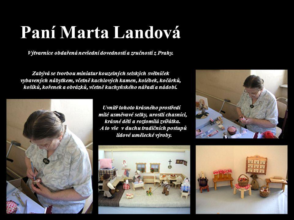 Paní Marta Landová Výtvarnice obdařená nevšední dovedností a zručností z Prahy. Zabývá se tvorbou miniatur kouzelných selských světniček vybavených ná