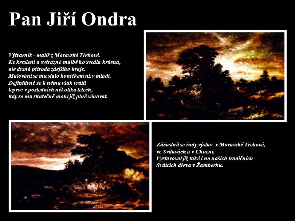 Pan Jiří Ondra Výtvarník - malíř z Moravské Třebové. Ke kreslení a svérázné malbě ho svedla krásná, ale drsná příroda zdejšího kraje. Malování se mu s