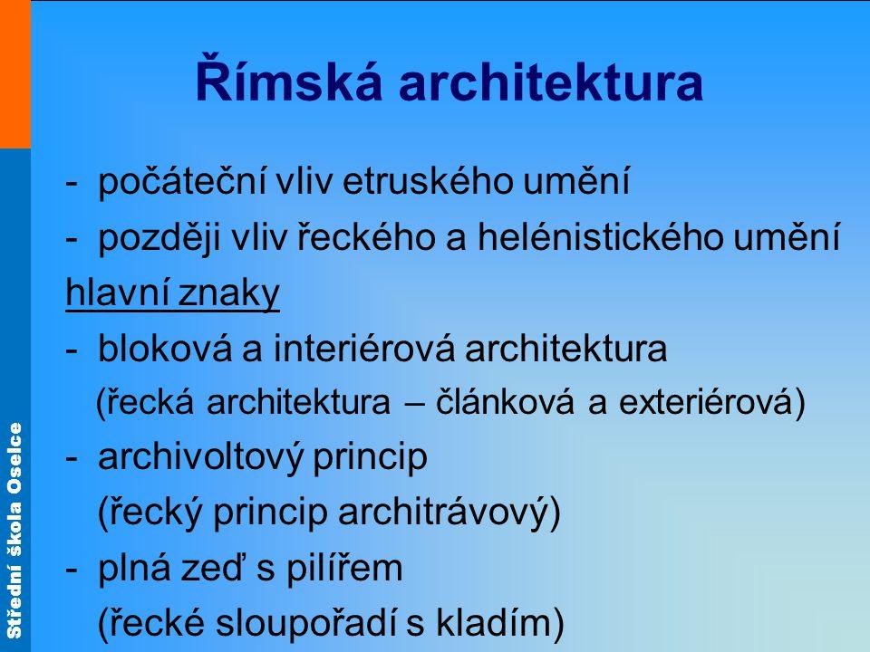 Střední škola Oselce stavební materiál -různé druhy kamene (mramor, travertin, tuf) -pálené cihly -beton (cement s pískem, úlomky kamene a cihel) stavební řády -převzaty od Řeků + nový osobitý ráz -převzetí toskánského sloupu od Etrusků -vlastní kompozitní hlavice (spojení hlavice iónské a korintské)
