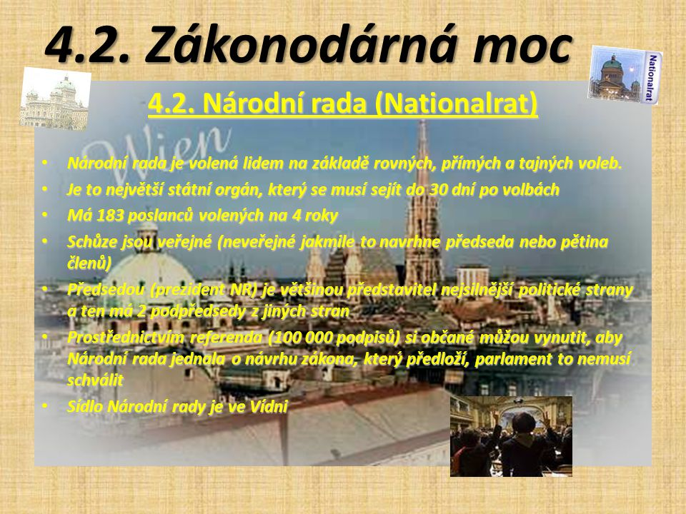 4.2. Zákonodárná moc 4.2. Národní rada (Nationalrat) Národní rada je volená lidem na základě rovných, přímých a tajných voleb. Národní rada je volená