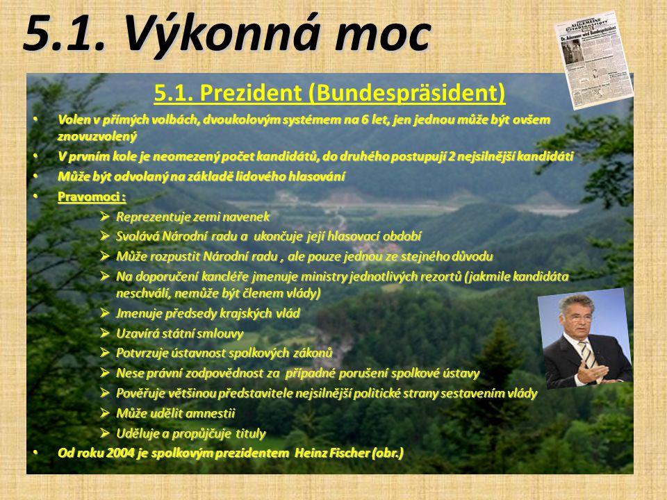 5.1. Výkonná moc 5.1. Prezident (Bundespräsident) Volen v přímých volbách, dvoukolovým systémem na 6 let, jen jednou může být ovšem znovuzvolený Volen