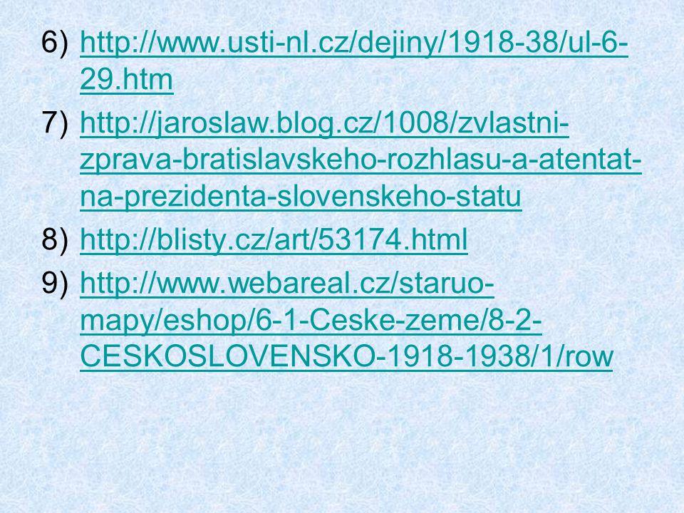 6)http://www.usti-nl.cz/dejiny/1918-38/ul-6- 29.htmhttp://www.usti-nl.cz/dejiny/1918-38/ul-6- 29.htm 7)http://jaroslaw.blog.cz/1008/zvlastni- zprava-bratislavskeho-rozhlasu-a-atentat- na-prezidenta-slovenskeho-statuhttp://jaroslaw.blog.cz/1008/zvlastni- zprava-bratislavskeho-rozhlasu-a-atentat- na-prezidenta-slovenskeho-statu 8)http://blisty.cz/art/53174.htmlhttp://blisty.cz/art/53174.html 9)http://www.webareal.cz/staruo- mapy/eshop/6-1-Ceske-zeme/8-2- CESKOSLOVENSKO-1918-1938/1/rowhttp://www.webareal.cz/staruo- mapy/eshop/6-1-Ceske-zeme/8-2- CESKOSLOVENSKO-1918-1938/1/row