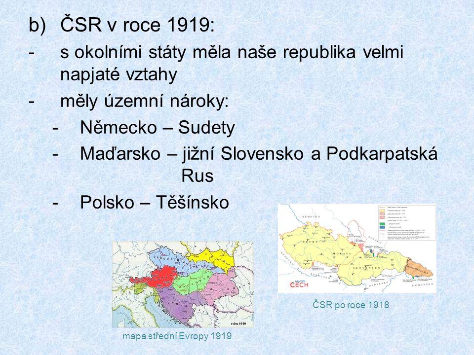 b)ČSR v roce 1919: -s okolními státy měla naše republika velmi napjaté vztahy -měly územní nároky: -Německo – Sudety -Maďarsko – jižní Slovensko a Podkarpatská Rus -Polsko – Těšínsko mapa střední Evropy 1919 ČSR po roce 1918