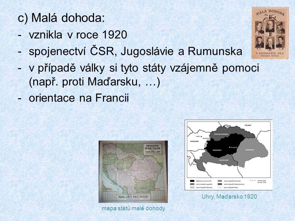 c) Malá dohoda: -vznikla v roce 1920 -spojenectví ČSR, Jugoslávie a Rumunska -v případě války si tyto státy vzájemně pomoci (např.