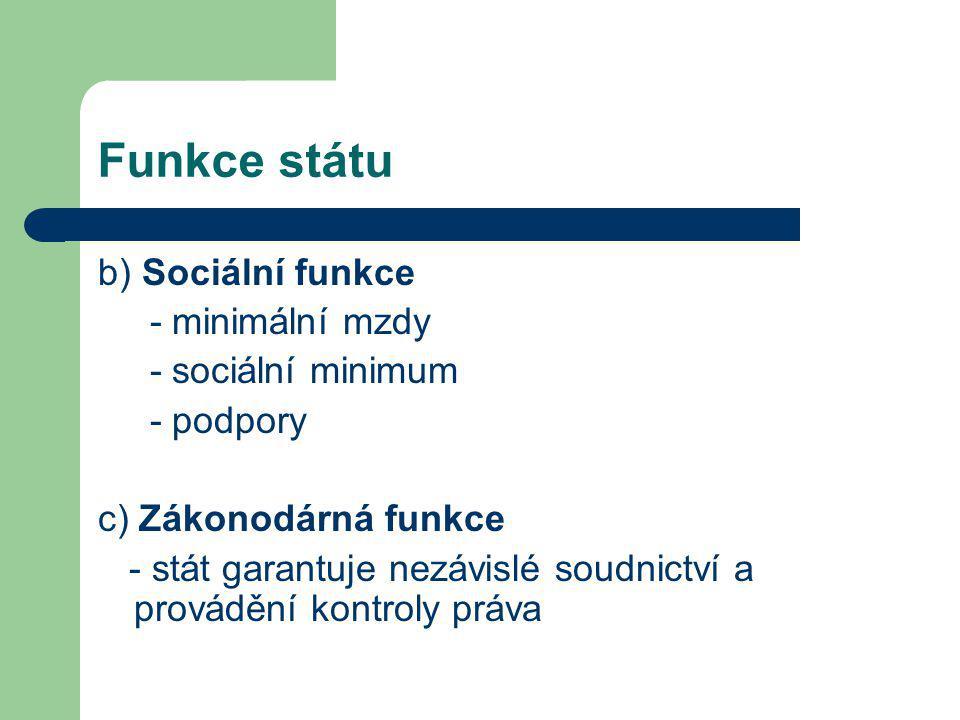 Funkce státu b) Sociální funkce - minimální mzdy - sociální minimum - podpory c) Zákonodárná funkce - stát garantuje nezávislé soudnictví a provádění