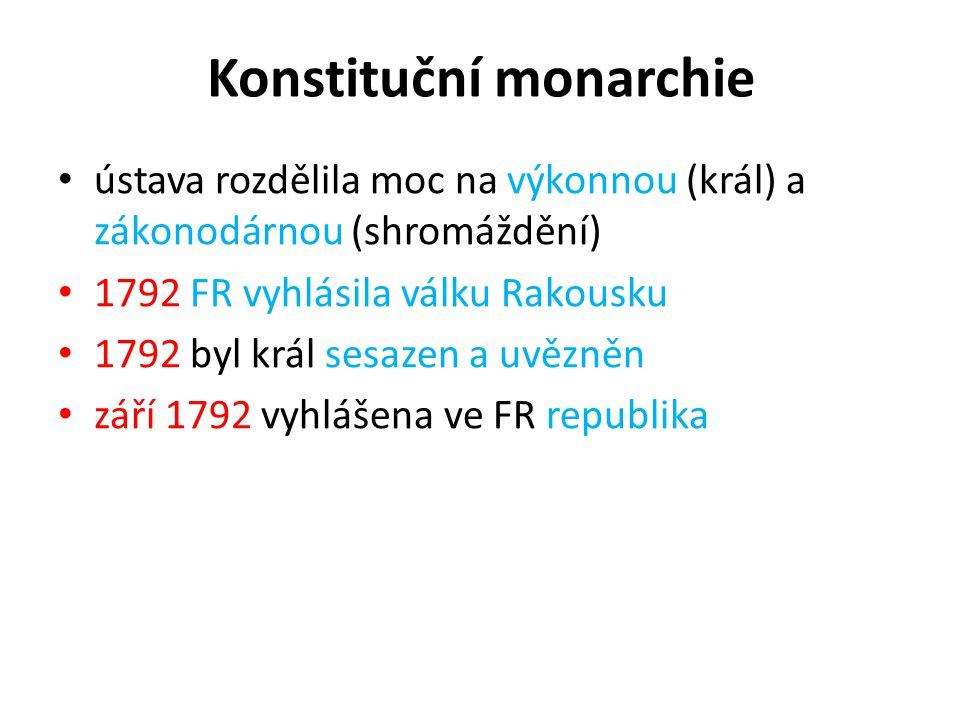 Konstituční monarchie ústava rozdělila moc na výkonnou (král) a zákonodárnou (shromáždění) 1792 FR vyhlásila válku Rakousku 1792 byl král sesazen a uv